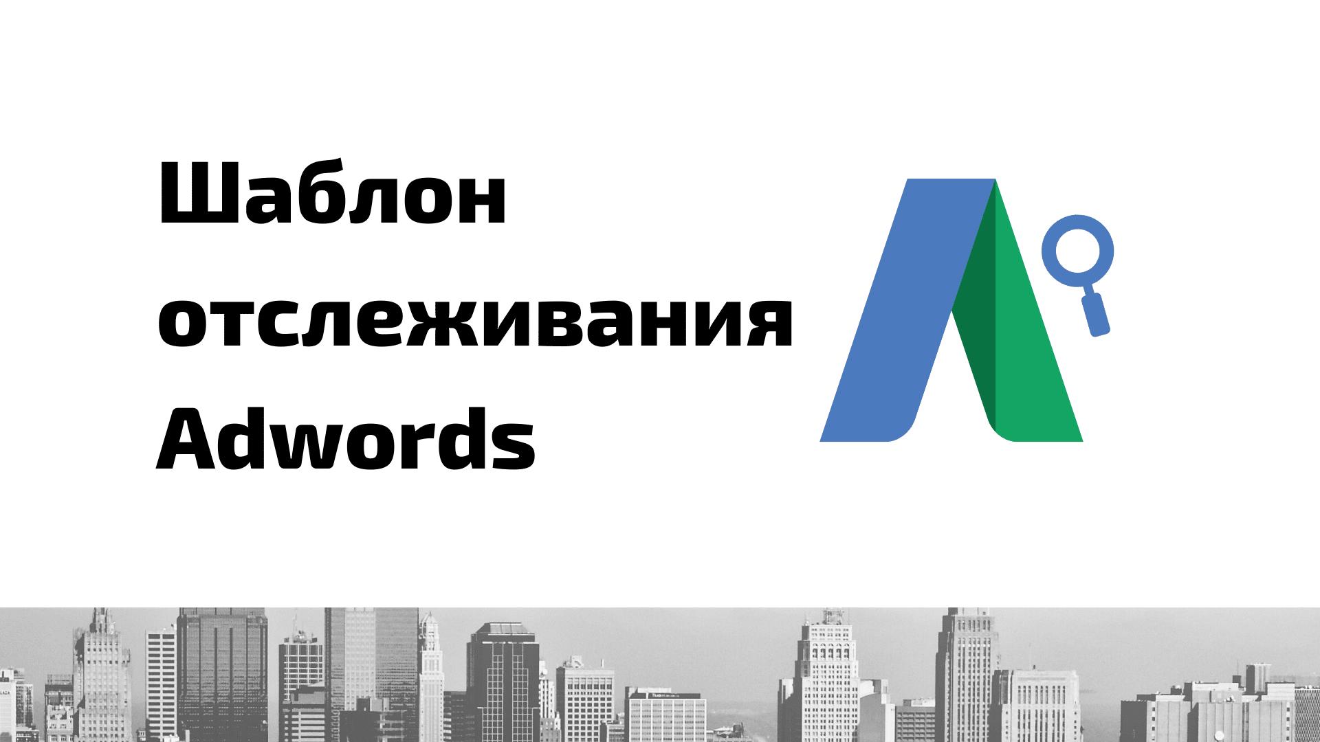 Шаблон отслеживания в Google Ads (AdWords): что это и как настроить