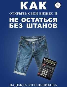 """Н. Котельникова """"Как открыть свой бизнес и не остаться без штанов"""""""